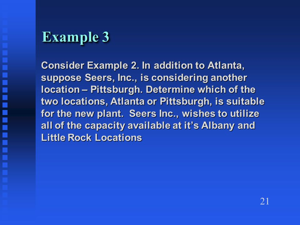 21 Example 3 Consider Example 2. In addition to Atlanta, suppose Seers, Inc., is considering another location – Pittsburgh. Determine which of the two