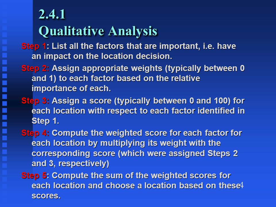 4 2.4.1 Qualitative Analysis Step 1: List all the factors that are important, i.e. have an impact on the location decision. Step 2: Assign appropriate