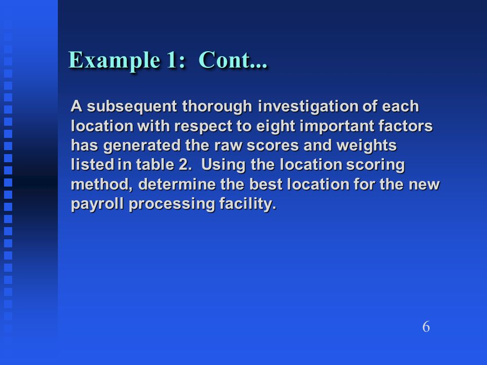 6 Example 1: Cont... A subsequent thorough investigation of each location with respect to eight important factors has generated the raw scores and wei