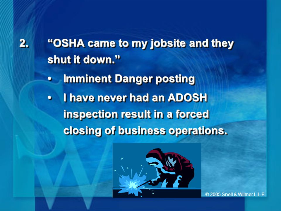 """© 2005 Snell & Wilmer L.L.P. 2.""""OSHA came to my jobsite and they shut it down."""" Imminent Danger postingImminent Danger posting I have never had an ADO"""