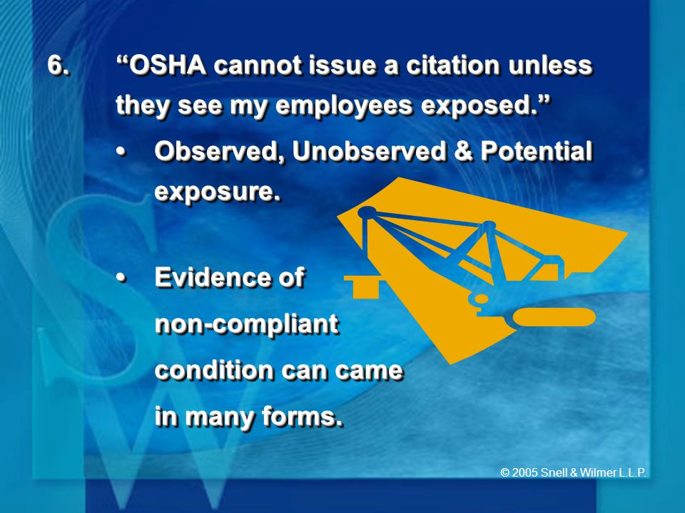"""© 2005 Snell & Wilmer L.L.P. 6.""""OSHA cannot issue a citation unless they see my employees exposed."""" Observed, Unobserved & Potential exposure.Observed"""