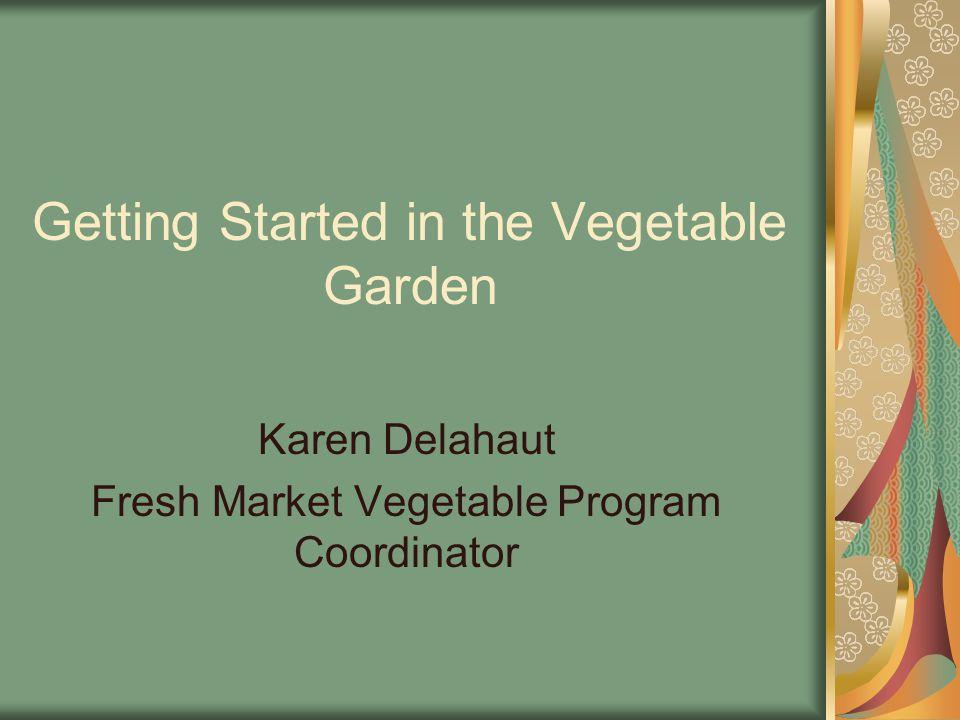Getting Started in the Vegetable Garden Karen Delahaut Fresh Market Vegetable Program Coordinator