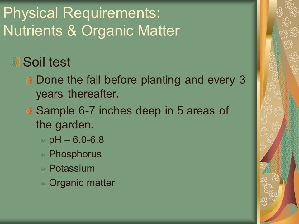 Physical Requirements: Nutrients & Organic Matter Soil test Done the fall before planting and every 3 years thereafter.