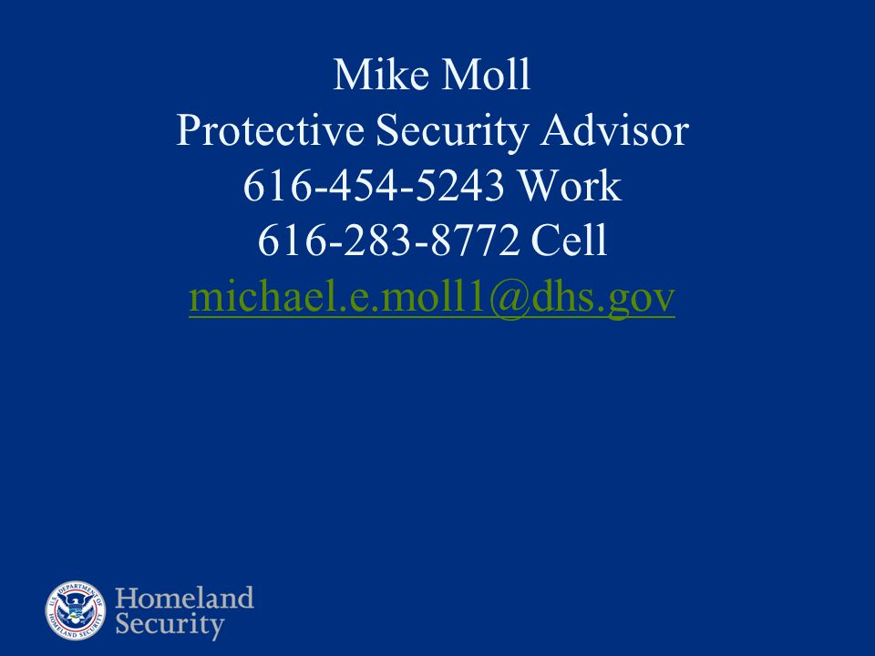 Mike Moll Protective Security Advisor 616-454-5243 Work 616-283-8772 Cell michael.e.moll1@dhs.gov michael.e.moll1@dhs.gov