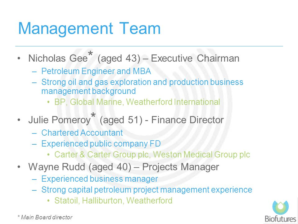 Management Team Nicholas Gee * (aged 43) – Executive Chairman –Petroleum Engineer and MBA –Strong oil and gas exploration and production business mana