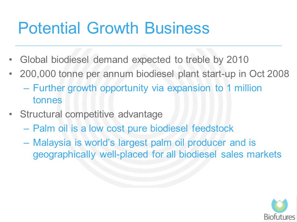 Potential Growth Business Global biodiesel demand expected to treble by 2010 200,000 tonne per annum biodiesel plant start-up in Oct 2008 –Further gro