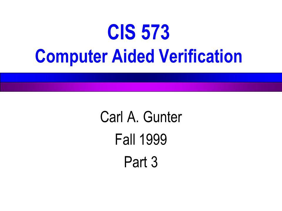 CIS 573 Computer Aided Verification Carl A. Gunter Fall 1999 Part 3