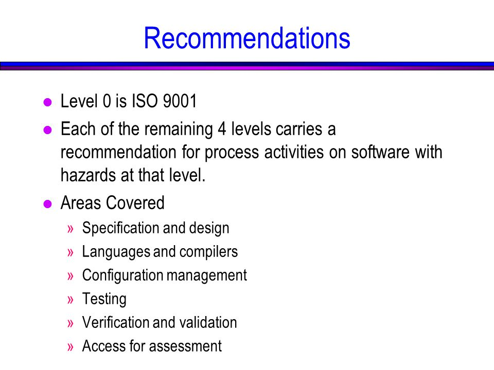 Recommendations l Level 0 is ISO 9001 l Each of the remaining 4 levels carries a recommendation for process activities on software with hazards at that level.