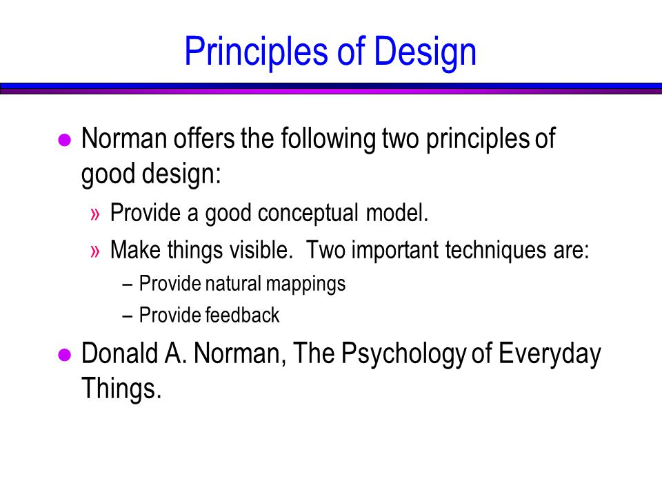 Principles of Design l Norman offers the following two principles of good design: »Provide a good conceptual model.