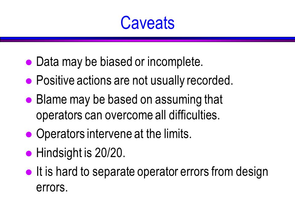 Caveats l Data may be biased or incomplete. l Positive actions are not usually recorded.