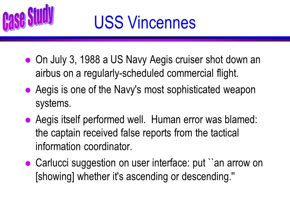 USS Vincennes l On July 3, 1988 a US Navy Aegis cruiser shot down an airbus on a regularly-scheduled commercial flight.
