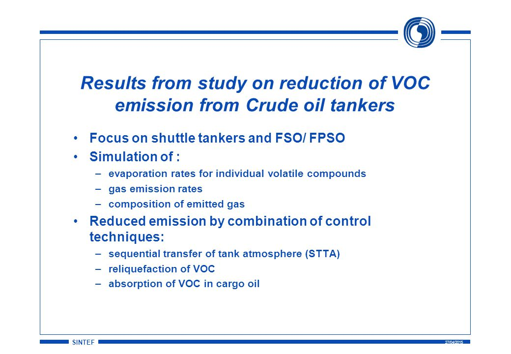 SINTEF 27/04/2015 Results from study on reduction of VOC emission from Crude oil tankers Focus on shuttle tankers and FSO/ FPSO Simulation of : –evaporation rates for individual volatile compounds –gas emission rates –composition of emitted gas Reduced emission by combination of control techniques: –sequential transfer of tank atmosphere (STTA) –reliquefaction of VOC –absorption of VOC in cargo oil