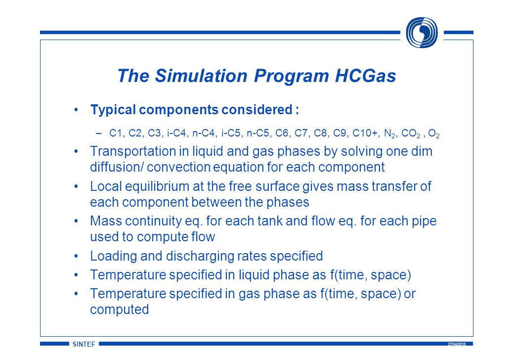 SINTEF 27/04/2015 The Simulation Program HCGas Typical components considered : –C1, C2, C3, i-C4, n-C4, i-C5, n-C5, C6, C7, C8, C9, C10+, N 2, CO 2, O 2 Transportation in liquid and gas phases by solving one dim diffusion/ convection equation for each component Local equilibrium at the free surface gives mass transfer of each component between the phases Mass continuity eq.