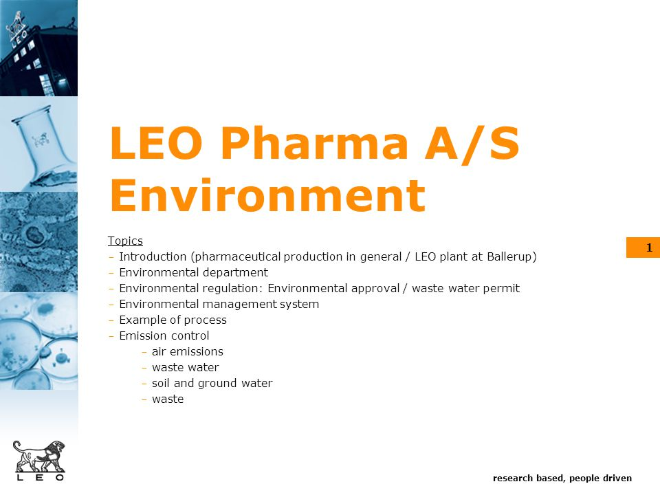 research based, people driven 1 LEO Pharma A/S Environment Topics - Introduction (pharmaceutical production in general / LEO plant at Ballerup) - Environmental department - Environmental regulation: Environmental approval / waste water permit - Environmental management system - Example of process - Emission control - air emissions - waste water - soil and ground water - waste