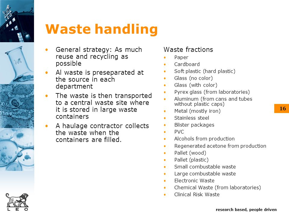 research based, people driven 16 Waste handling General strategy: As much reuse and recycling as possible Al waste is preseparated at the source in each department The waste is then transported to a central waste site where it is stored in large waste containers A haulage contractor collects the waste when the containers are filled.