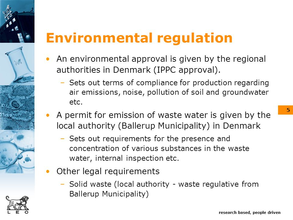 research based, people driven 5 Environmental regulation An environmental approval is given by the regional authorities in Denmark (IPPC approval).