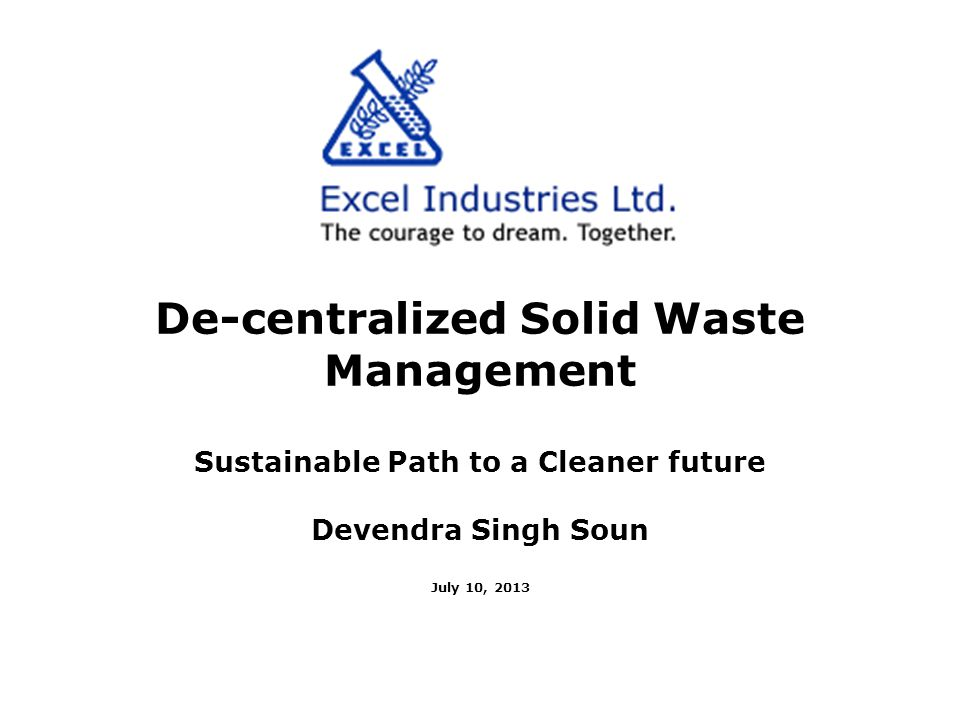 De-centralized Solid Waste Management Sustainable Path to a Cleaner future Devendra Singh Soun July 10, 2013