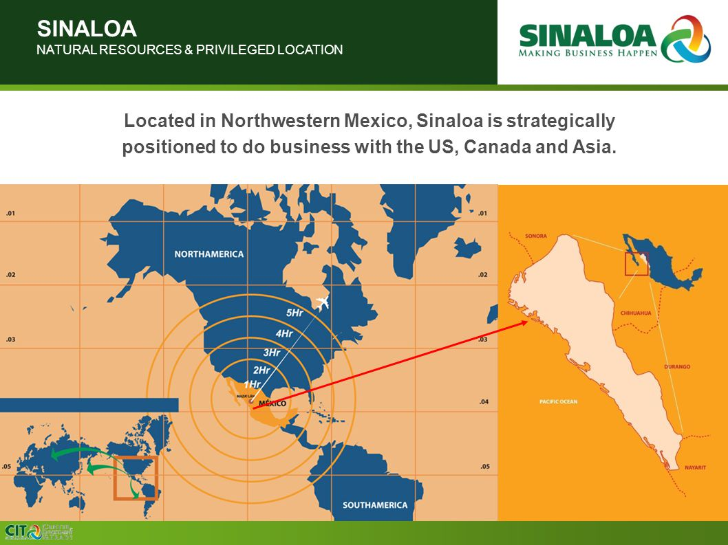 SINALOA NATURAL RESOURCES & PRIVILEGED LOCATION Located in Northwestern Mexico, Sinaloa is strategically positioned to do business with the US, Canada and Asia.