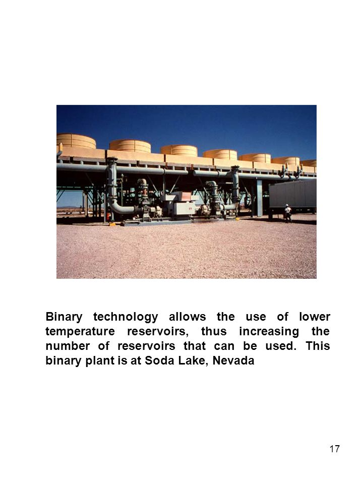 17 Binary technology allows the use of lower temperature reservoirs, thus increasing the number of reservoirs that can be used. This binary plant is a