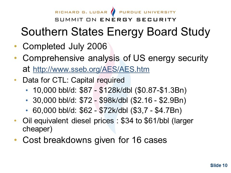 Slide 10 Southern States Energy Board Study Completed July 2006 Comprehensive analysis of US energy security at http://www.sseb.org/AES/AES.htm Data for CTL: Capital required 10,000 bbl/d: $87 - $128k/dbl ($0.87-$1.3Bn) 30,000 bbl/d: $72 - $98k/dbl ($2.16 - $2.9Bn) 60,000 bbl/d: $62 - $72k/dbl ($3,7 - $4.7Bn) Oil equivalent diesel prices : $34 to $61/bbl (larger cheaper) Cost breakdowns given for 16 cases