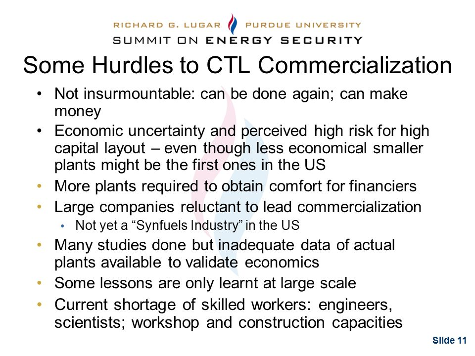 Slide 11 Some Hurdles to CTL Commercialization Not insurmountable: can be done again; can make money Economic uncertainty and perceived high risk for high capital layout – even though less economical smaller plants might be the first ones in the US More plants required to obtain comfort for financiers Large companies reluctant to lead commercialization Not yet a Synfuels Industry in the US Many studies done but inadequate data of actual plants available to validate economics Some lessons are only learnt at large scale Current shortage of skilled workers: engineers, scientists; workshop and construction capacities