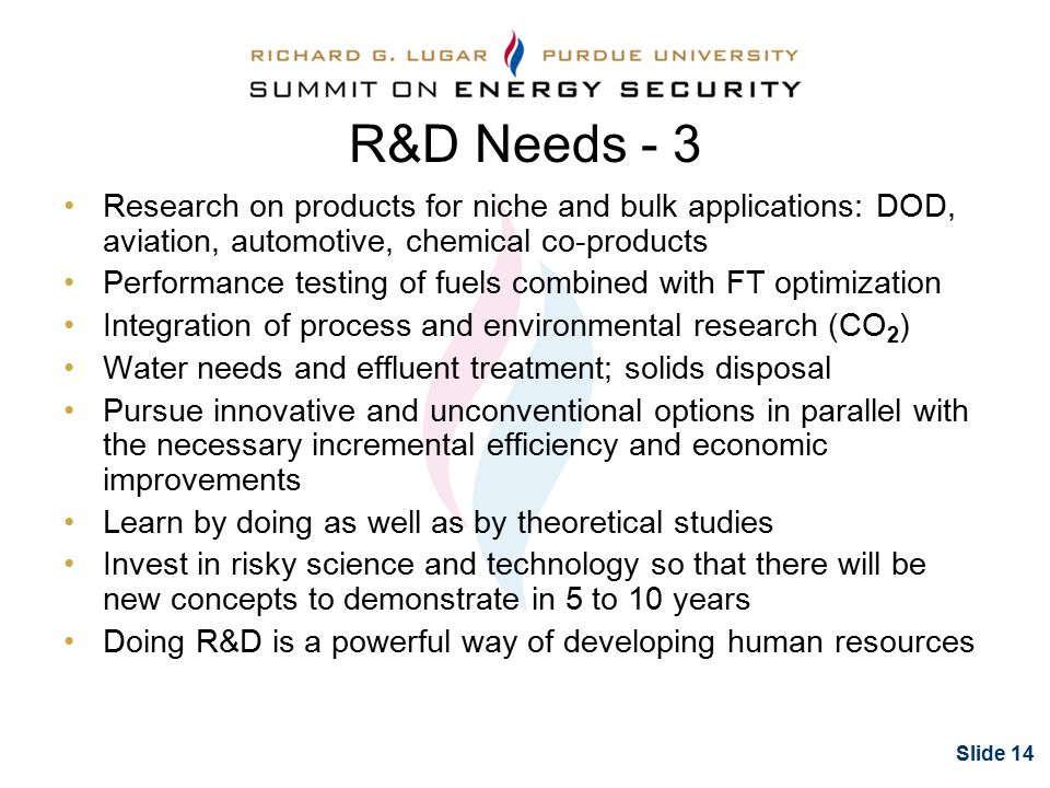 Slide 14 Research on products for niche and bulk applications: DOD, aviation, automotive, chemical co-products Performance testing of fuels combined with FT optimization Integration of process and environmental research (CO 2 ) Water needs and effluent treatment; solids disposal Pursue innovative and unconventional options in parallel with the necessary incremental efficiency and economic improvements Learn by doing as well as by theoretical studies Invest in risky science and technology so that there will be new concepts to demonstrate in 5 to 10 years Doing R&D is a powerful way of developing human resources R&D Needs - 3