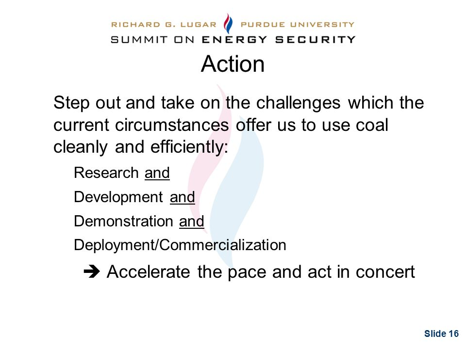 Slide 16 Action Step out and take on the challenges which the current circumstances offer us to use coal cleanly and efficiently: Research and Development and Demonstration and Deployment/Commercialization  Accelerate the pace and act in concert