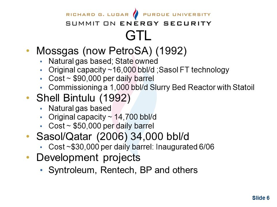 Slide 6 GTL Mossgas (now PetroSA) (1992) Natural gas based; State owned Original capacity ~16,000 bbl/d ;Sasol FT technology Cost ~ $90,000 per daily barrel Commissioning a 1,000 bbl/d Slurry Bed Reactor with Statoil Shell Bintulu (1992) Natural gas based Original capacity ~ 14,700 bbl/d Cost ~ $50,000 per daily barrel Sasol/Qatar (2006) 34,000 bbl/d Cost ~$30,000 per daily barrel: Inaugurated 6/06 Development projects Syntroleum, Rentech, BP and others