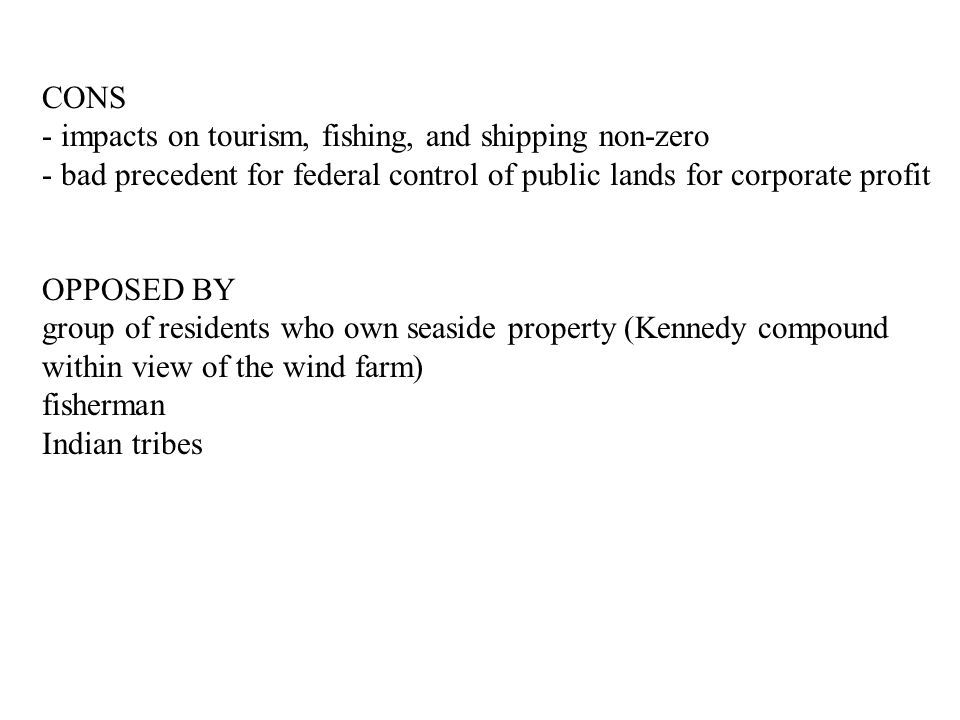 CONS - impacts on tourism, fishing, and shipping non-zero - bad precedent for federal control of public lands for corporate profit OPPOSED BY group of residents who own seaside property (Kennedy compound within view of the wind farm) fisherman Indian tribes