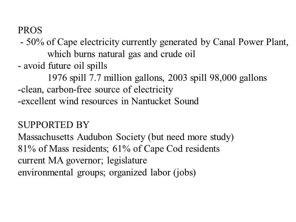 PROS - 50% of Cape electricity currently generated by Canal Power Plant, which burns natural gas and crude oil - avoid future oil spills 1976 spill 7.7 million gallons, 2003 spill 98,000 gallons -clean, carbon-free source of electricity -excellent wind resources in Nantucket Sound SUPPORTED BY Massachusetts Audubon Society (but need more study) 81% of Mass residents; 61% of Cape Cod residents current MA governor; legislature environmental groups; organized labor (jobs)