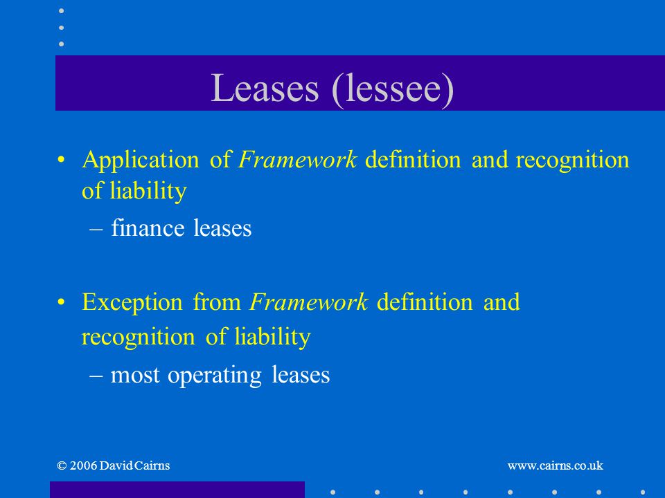 © 2006 David Cairns www.cairns.co.uk Leases (lessee) Application of Framework definition and recognition of liability –finance leases Exception from F