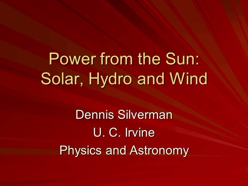 Power from the Sun: Solar, Hydro and Wind Dennis Silverman U. C. Irvine Physics and Astronomy