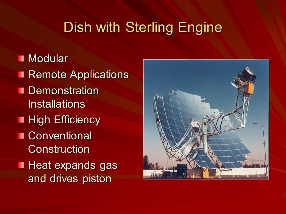 Dish with Sterling Engine Modular Remote Applications Demonstration Installations High Efficiency Conventional Construction Heat expands gas and drives piston