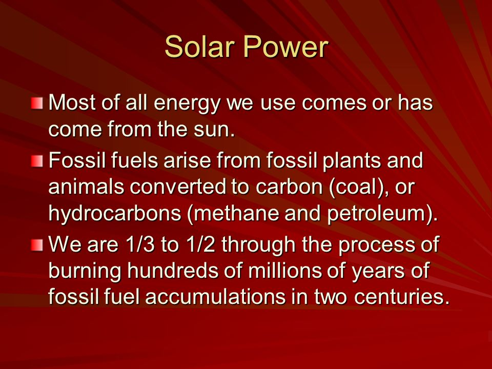 Solar Power Most of all energy we use comes or has come from the sun.