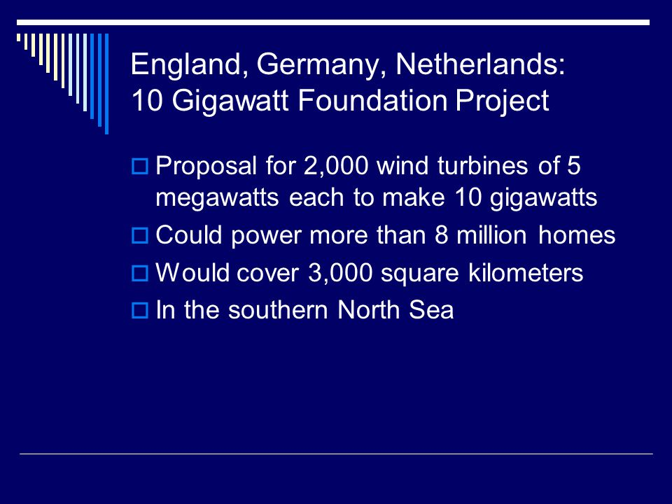 England, Germany, Netherlands: 10 Gigawatt Foundation Project  Proposal for 2,000 wind turbines of 5 megawatts each to make 10 gigawatts  Could power more than 8 million homes  Would cover 3,000 square kilometers  In the southern North Sea