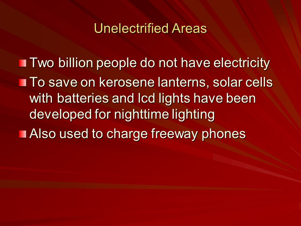 Unelectrified Areas Two billion people do not have electricity To save on kerosene lanterns, solar cells with batteries and lcd lights have been developed for nighttime lighting Also used to charge freeway phones
