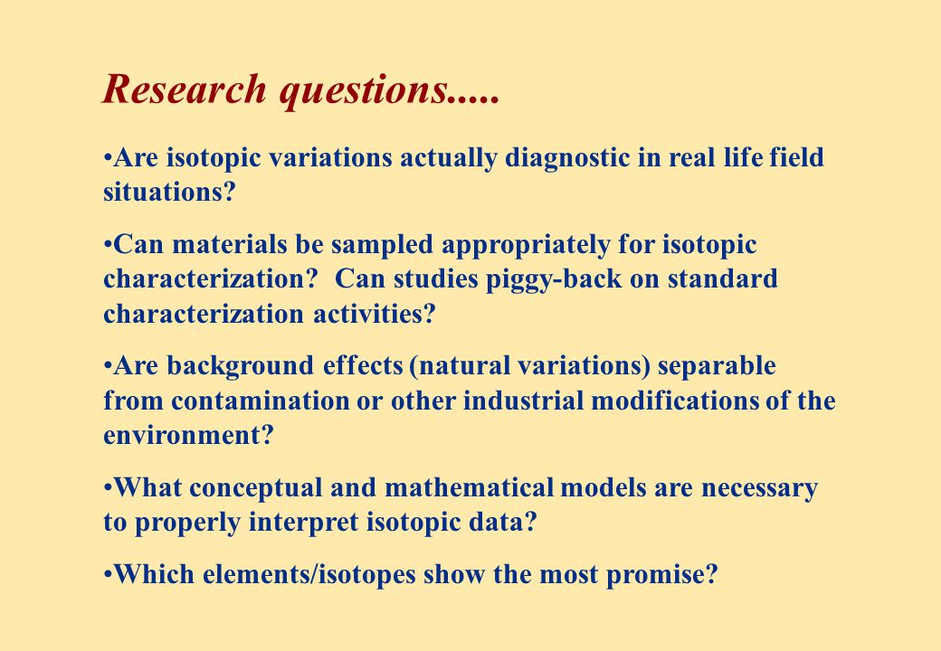 Conclusions Isotopic field studies are an essential component of characterization for contaminated watersheds Major impact on conceptual models Quantitative estimates of contaminant fluxes and sources - which (should) impact remediation decisions and help to define essential basic research issues Also useful for monitoring natural and engineered (bio) remediation, and for long-term stewardship Isotope approaches become more useful as we learn the capabilities and how to apply them
