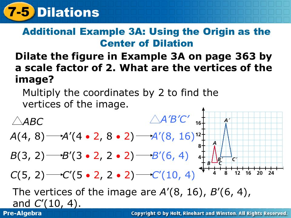 Pre-Algebra 7-5 Dilations Additional Example 3A: Using the Origin as the Center of Dilation Dilate the figure in Example 3A on page 363 by a scale factor of 2.
