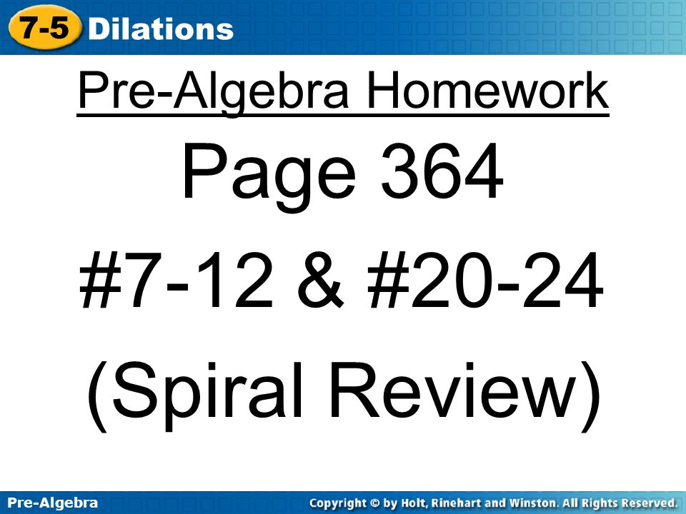 Pre-Algebra 7-5 Dilations Additional Example 3B: Using the Origin as the Center of Dilation Dilate the figure in Example 3B by a scale factor of.