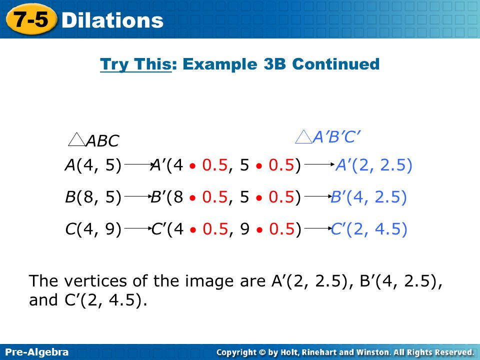 Pre-Algebra 7-5 Dilations Try This: Example 3B Continued A(4, 5) A'(4  0.5, 5  0.5) A'(2, 2.5) B(8, 5) B'(8  0.5, 5  0.5) B'(4, 2.5) C(4, 9) C'(4  0.5, 9  0.5) C'(2, 4.5) ABC A'B'C' The vertices of the image are A'(2, 2.5), B'(4, 2.5), and C'(2, 4.5).