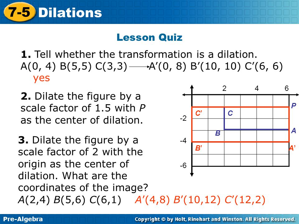 Pre-Algebra 7-5 Dilations Lesson Quiz 1. Tell whether the transformation is a dilation.