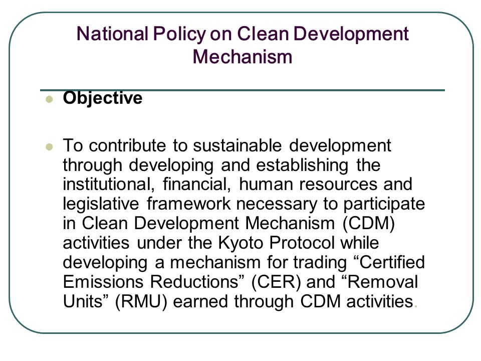 National Policy on Clean Development Mechanism Objective To contribute to sustainable development through developing and establishing the institutiona