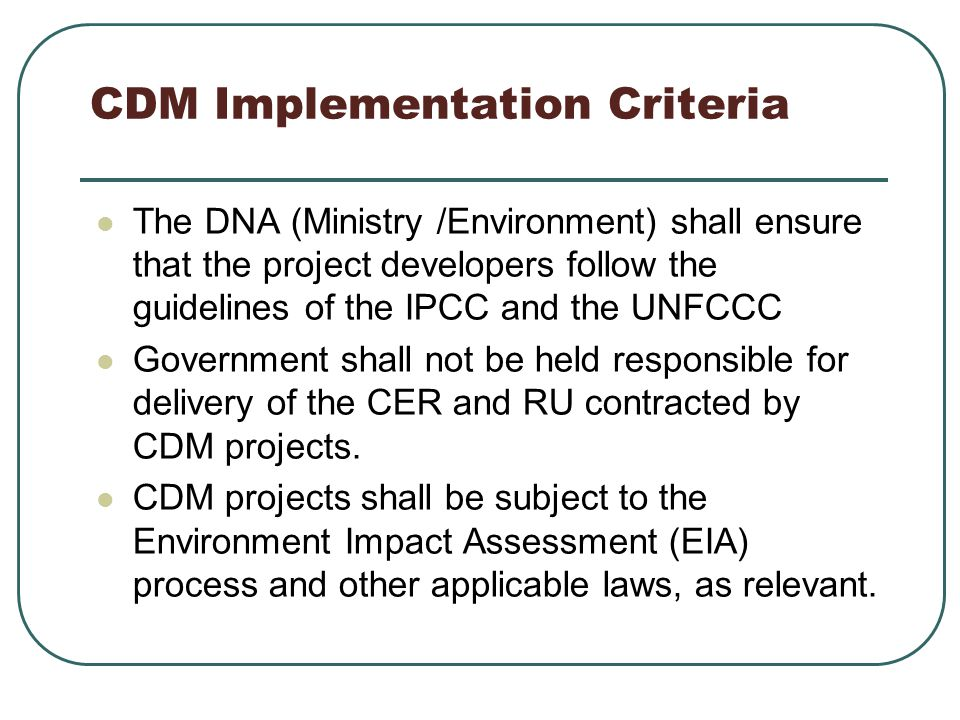CDM Implementation Criteria The DNA (Ministry /Environment) shall ensure that the project developers follow the guidelines of the IPCC and the UNFCCC