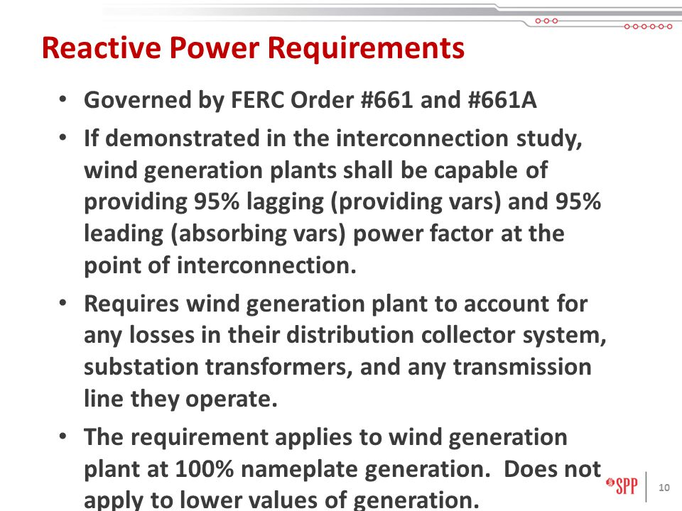10 Reactive Power Requirements Governed by FERC Order #661 and #661A If demonstrated in the interconnection study, wind generation plants shall be cap