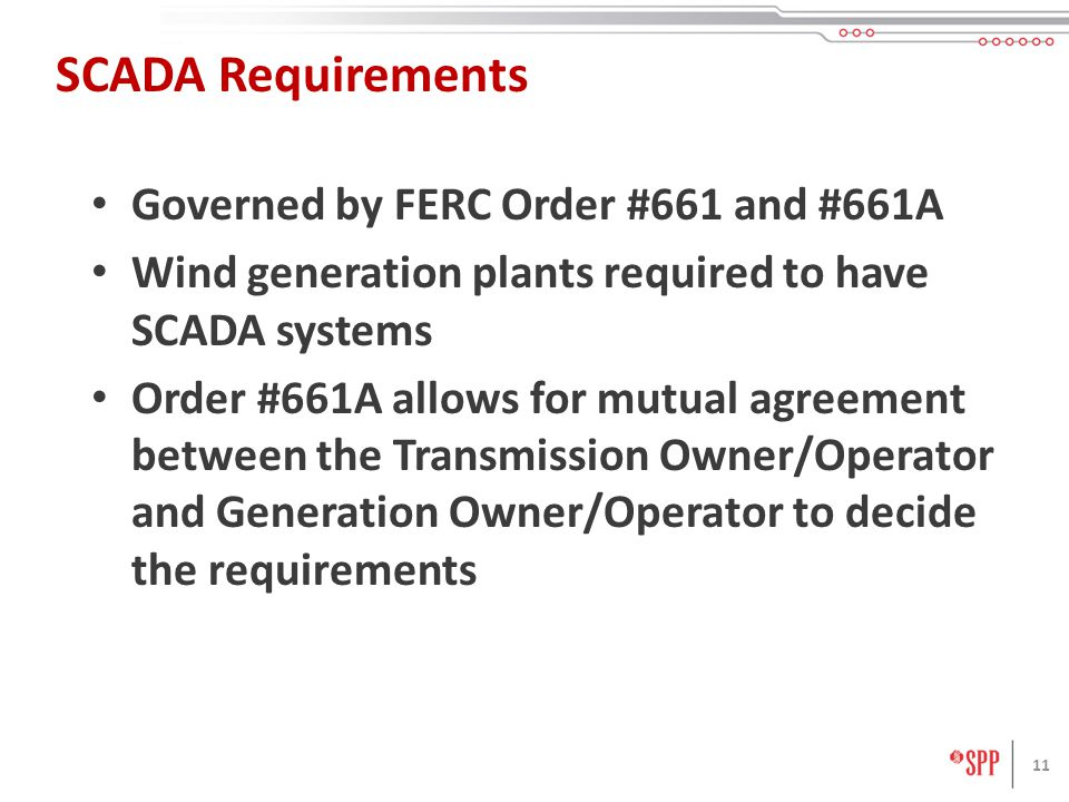 11 SCADA Requirements Governed by FERC Order #661 and #661A Wind generation plants required to have SCADA systems Order #661A allows for mutual agreem