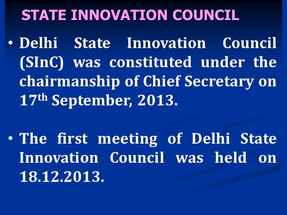 STATE INNOVATION COUNCIL Delhi State Innovation Council (SInC) was constituted under the chairmanship of Chief Secretary on 17 th September, 2013. The