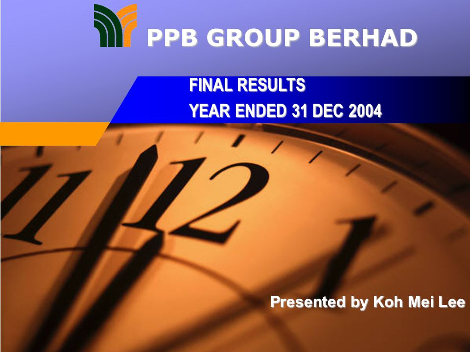 Presented by Koh Mei Lee FINAL RESULTS YEAR ENDED 31 DEC 2004 PPB GROUP BERHAD