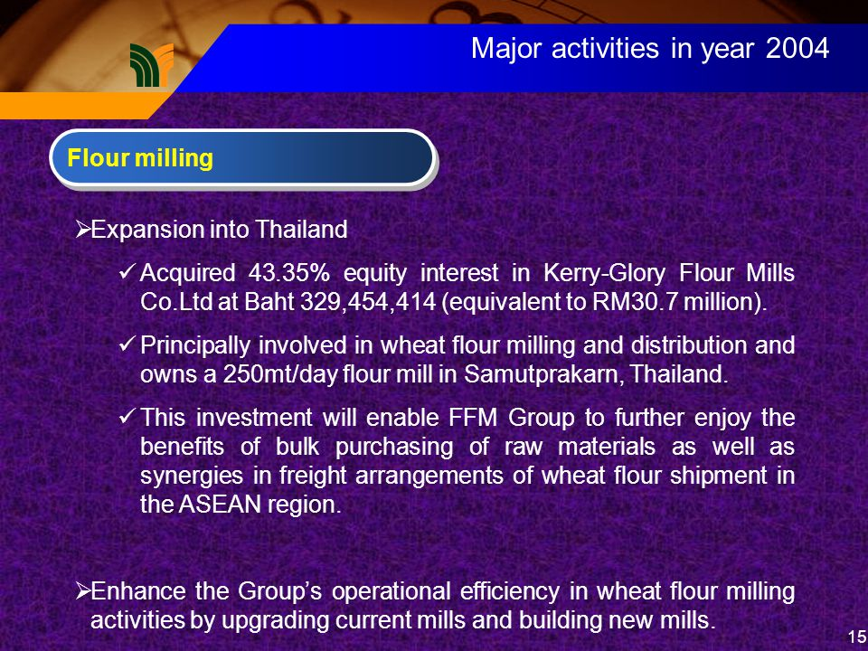 15 Major activities in year 2004 Flour milling  Expansion into Thailand Acquired 43.35% equity interest in Kerry-Glory Flour Mills Co.Ltd at Baht 329,454,414 (equivalent to RM30.7 million).