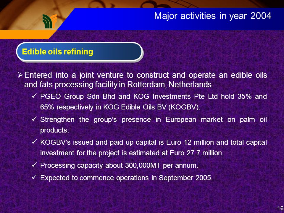 16 Major activities in year 2004  Entered into a joint venture to construct and operate an edible oils and fats processing facility in Rotterdam, Netherlands.