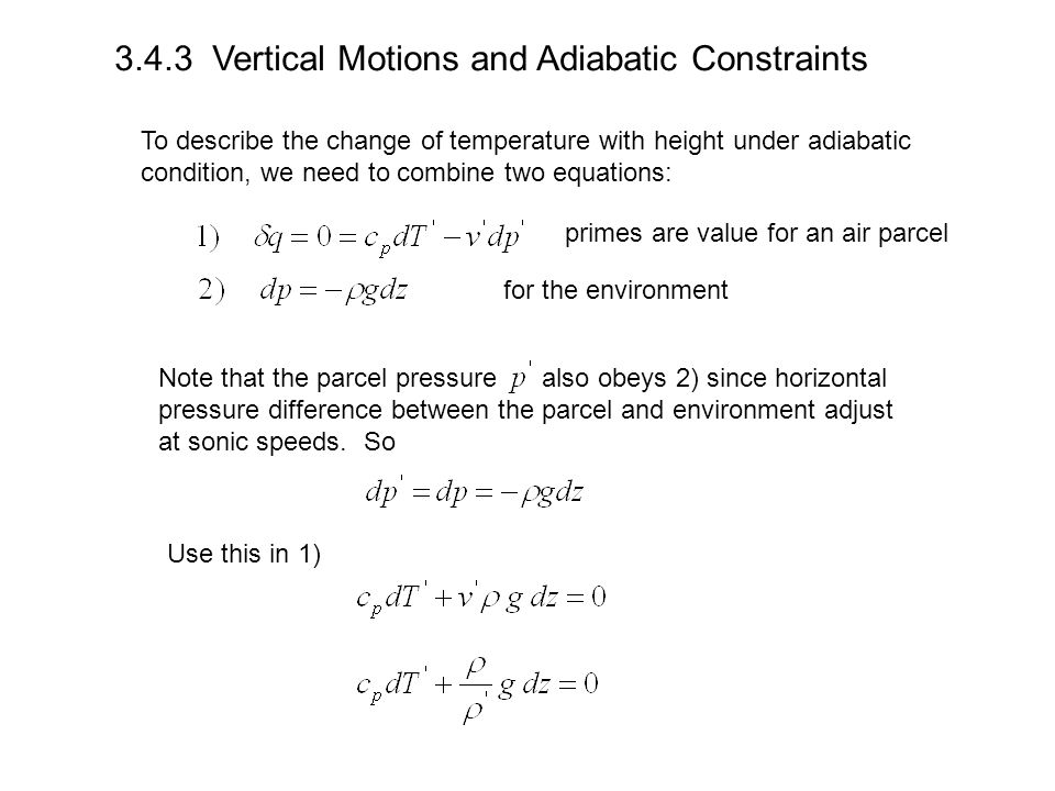 3.4.3 Vertical Motions and Adiabatic Constraints To describe the change of temperature with height under adiabatic condition, we need to combine two equations: primes are value for an air parcel for the environment Note that the parcel pressure also obeys 2) since horizontal pressure difference between the parcel and environment adjust at sonic speeds.